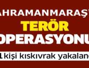 Kahramanmaraş'ta Terör Operasyonu!
